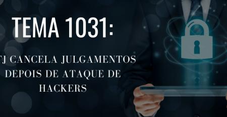 TEMA 1031: STJ CANCELA JULGAMENTOS DEPOIS DE ATAQUE DE HACKERS